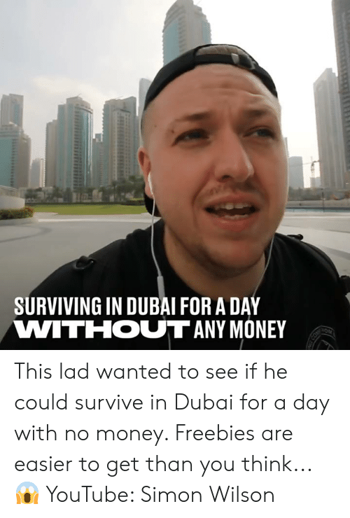Dank, Money, and youtube.com: SURVIVING IN DUBAI FOR A DAY  VWITIHOUT ANY MONEY This lad wanted to see if he could survive in Dubai for a day with no money. Freebies are easier to get than you think... 😱  YouTube: Simon Wilson