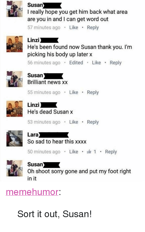 """News, Sorry, and Tumblr: Susan  I really hope you get him back what area  are you in and I can get word out  57 minutes ago Like Reply  Linzi  He's been found now Susan thank you. I'm  picking his body up later x  56 minutes ago Edited Like Reply  Susan  Brilliant news x:x  55 minutes ago Like Reply  Linzi  He's dead Susan x  53 minutes ago Like Reply  So sad to hear this xxxx  50 minutes ago . Like . 1 . Reply  Susan  Oh shoot sorry gone and put my foot right  in it <p><a href=""""http://memehumor.net/post/168409464368/sort-it-out-susan"""" class=""""tumblr_blog"""">memehumor</a>:</p>  <blockquote><p>Sort it out, Susan!</p></blockquote>"""