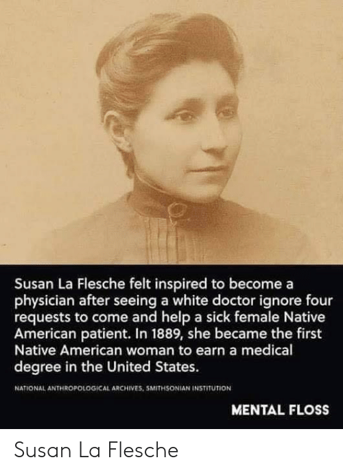 Degree In: Susan La Flesche felt inspired to becomea  physician after seeing a white doctor ignore four  requests to come and help a sick female Native  American patient. In 1889, she became the first  Native American woman to earn a medical  degree in the United States.  NATIONAL ANTHROPOLOGICAL ARCHIVES. 5MITHSONIAN İNSTITUTİON  MENTAL FLOSS Susan La Flesche