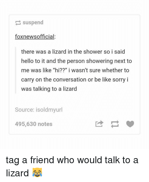 """tag a friend who: suspend  foxnewsofficial:  there was a lizard in the shower so i said  hello to it and the person showering next to  me was like """"hi??"""" i wasn't sure whether to  carry on the conversation or be like sorry i  was talking to a lizard  Source: isoldmyurl  495,630 notes tag a friend who would talk to a lizard 😹"""
