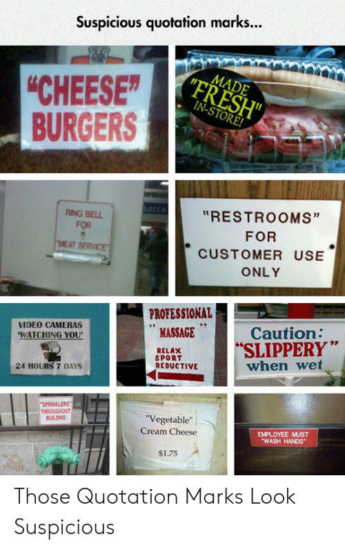 """sprinklers: Suspicious quotation marks...  MADE  """"FRESH""""  IN-STORE!  """"CHEESE  BURGERS  acco  """"RESTROOMS""""  RING BELL  FOR  FOR  MEAT SERVICE  CUSTOMER USE  ONLY  PROFESSIONAL  MASSAGE  Caution:  SLIPPERY""""  when wet  VIDEO CAMERAS  'WATCHING YOU  RELAX  SPORT  REDUCTIVE  24 HOURS 7 DAYS  SPRINKLERS  THROUGHOUT  BUILDING  """"Vegetable""""  EMPLOYEE MUST  """"WASH HANDS  Cream Cheese  $1.75 Those Quotation Marks Look Suspicious"""