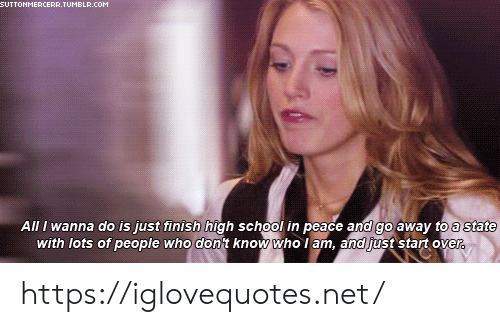 School, Tumblr, and Peace: SUTTONMERCERR.TUMBLR.COM  All I wanna do is just finish high school in peace and go away to a state  with lots of people who don't know who I am, and just start over. https://iglovequotes.net/
