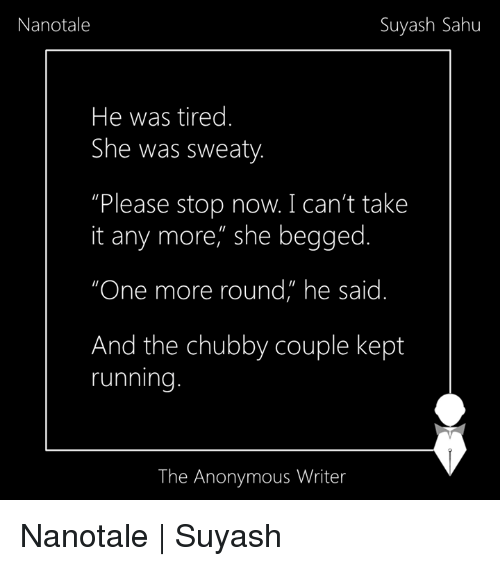 """Sweaties: Suyash Sahu  Nanotale  He was tired.  She was sweaty  Please stop now. I can't take  it any more, she begged.  """"One more round"""" he said  And the chubby couple kept  running  The Anonymous Writer Nanotale 