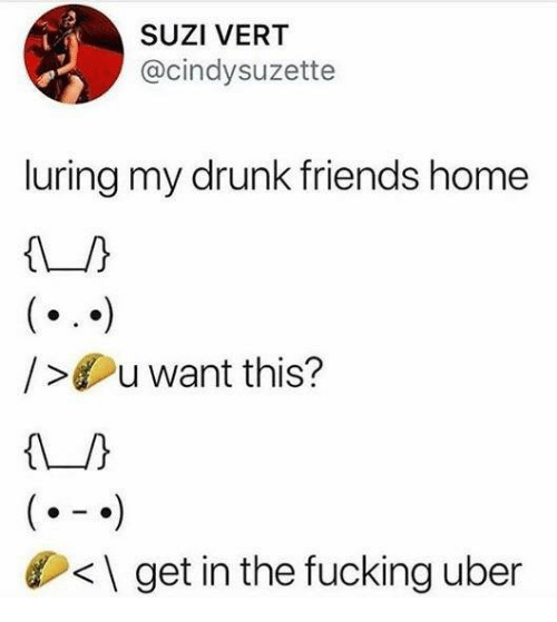 Dank, Drunk, and Friends: SUZI VERT  @cindysuzette  luring my drunk friends home  /u want this?  <\ get in the fucking uber