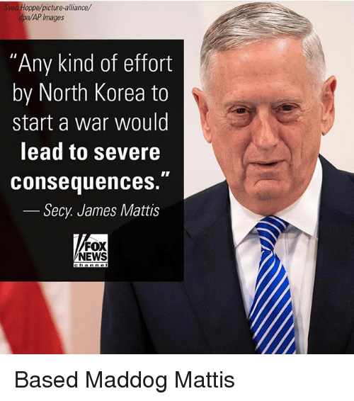 """James Mattis: Sven Hoppe/picture-alliance/  dpa/AP Images  """"Any kind of effort  by North Korea to  start a war would  lead to severe  consequences.""""  Secy. James Mattis  FOX  NEWS Based Maddog Mattis"""
