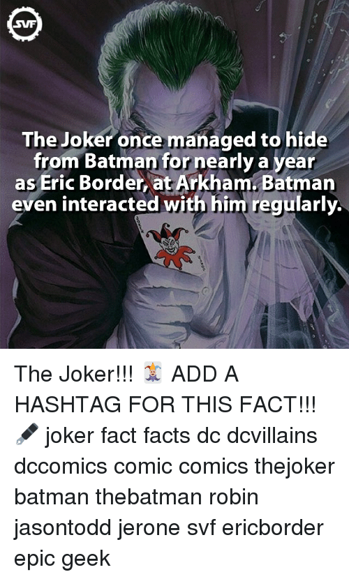 a hashtag: SVF  The Joker once managed to hide  from Batman for nearly a year  as Eric Border, at Arkham Batman  even interacted with him regularly. The Joker!!! 🃏 ADD A HASHTAG FOR THIS FACT!!!🖋 joker fact facts dc dcvillains dccomics comic comics thejoker batman thebatman robin jasontodd jerone svf ericborder epic geek