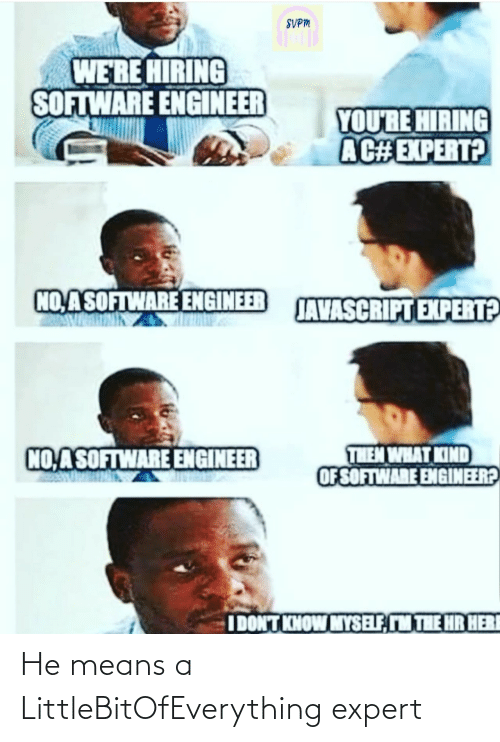 What Kind Of: SVPM  WE'RE HIRING  SOFTWARE ENGINEER  YOU'RE HIRING  AC#EXPERT?  NO,ASOFTWARE ENGINEER  JAVASCRIPT EXPERT?  THEM WHAT KIND  OF SOFTWARE ENGINEER?  NO ASOFTWARE ENGINEER  IDONT KNOW MYSELF, M THE HR HERI He means a LittleBitOfEverything expert