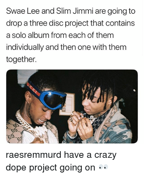 Crazy, Dope, and Memes: Swae Lee and Slim Jimmi are going to  drop a three disc project that contains  a solo album from each of them  individually and then one with them  together. raesremmurd have a crazy dope project going on 👀
