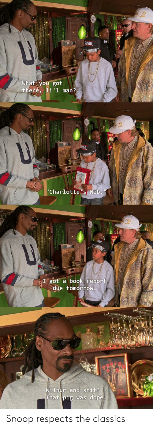 "Dope, Shit, and Snoop: SWAG  What you got  there, li'l man?  A0  ""Charlottes Web.  I got a book report  due tomorroW  Wilbur and shit?  That pig was dope Snoop respects the classics"