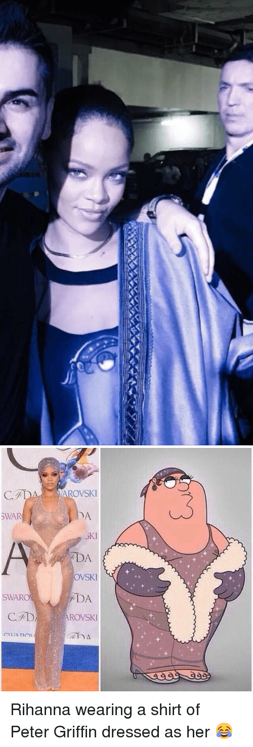 Peter Griffins: SWAR  SWAROW  VAROVSKI  SKI  DA  OVSKI  ROWSKI Rihanna wearing a shirt of Peter Griffin dressed as her 😂
