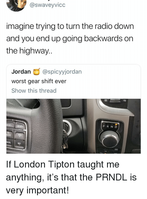 Radio, Jordan, and London: @swaveyvicc  imagine trying to turn the radio down  and you end up going backwards on  the highway  Jordan@spicyyjordan  worst gear shift ever  Show this thread  EAR-GEAR  PR N D  RES  SET  LoC If London Tipton taught me anything, it's that the PRNDL is very important!