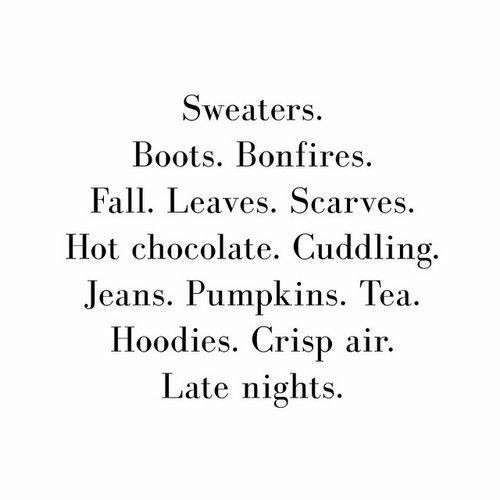 Fall, Boots, and Chocolate: Sweaters  Boots. Bonfires  Fall. Leaves. Scarves  Hot chocolate. Cuddling.  Jeans. Pumpkins. Tea  Hoodies. Crisp air  Late nights.