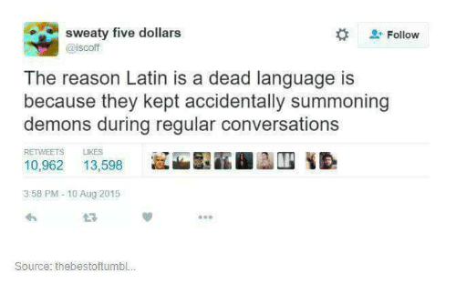 Sweaties: sweaty five dollars  Follow  Cisco  The reason Latin is a dead language is  because they kept accidentally summoning  demons during regular conversations  10,962  13,598  3 58 PM 10 Aug 2015  Source: thebestoftumbl...