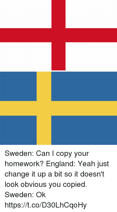 England, Memes, and Yeah: Sweden: Can I copy your homework?  England: Yeah just change it up a bit so it doesn't look obvious you copied.  Sweden: Ok https://t.co/D30LhCqoHy