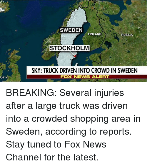 Memes, News, and Shopping: SWEDEN  FINLAND  RUSSIA  STOCKHOLM  SKY: TRUCK DRIVEN INTO CROWD IN SWEDEN  FOX NEWS ALERT  bing BREAKING: Several injuries after a large truck was driven into a crowded shopping area in Sweden, according to reports. Stay tuned to Fox News Channel for the latest.