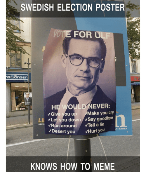 Meme, Run, and How To: SWEDISH ELECTION POSTER  VOTE FOR ULF  GSanGen  HEWOULD NEVER:  Give you up  LI Let you down Say goodbye  Run around  Desert you  Make you cry  RATTN  Tell a lie  ATERNA  Hurt you  KNOWS HOW TO MEME