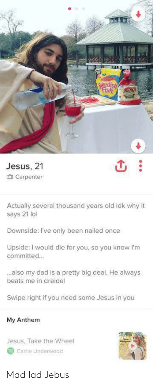 lad: Swedish  Fish  Jesus, 21  O Carpenter  Actually several thousand years old idk why it  says 21 lol  Downside: I've only been nailed once  Upside: I would die for you, so you know l'm  committed.  .also my dad is a pretty big deal. He always  beats me in dreidel  Swipe right if you need some Jesus in you  My Anthem  Jesus, Take the Wheel  Carrie Underwood Mad lad Jebus