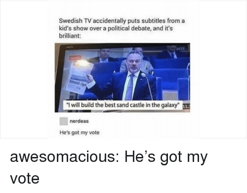 "Tumblr, Best, and Blog: Swedish TV accidentally puts subtitles from a  kid's show over a political debate, and it's  brilliant:  direkt  ""I will build the best sand castle in the galaxy""  nerdeas  He's got my vote awesomacious:  He's got my vote"