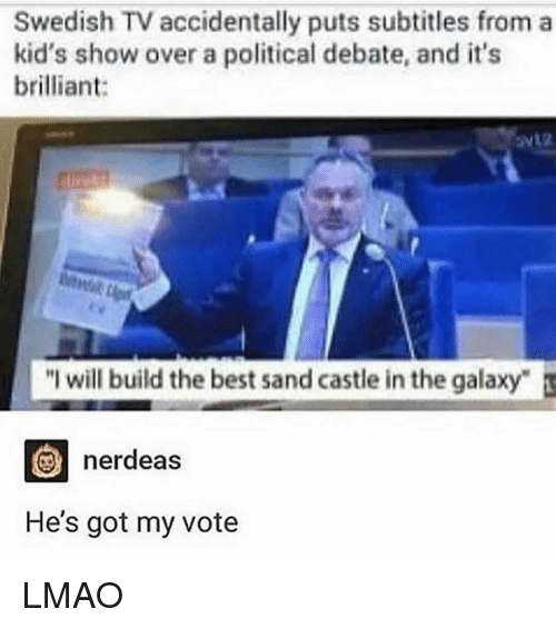 Lmao, Memes, and Best: Swedish TV accidentally puts subtitles from a  kid's show over a political debate, and it's  brilliant:  will build the best sand castle in the galaxy  nerdeas  He's got my vote LMAO