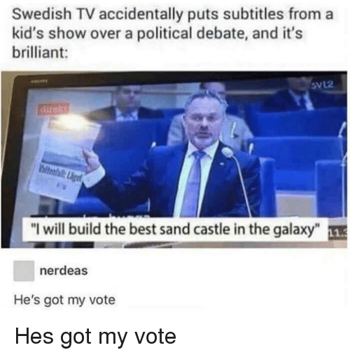"Best, Kids, and Brilliant: Swedish TV accidentally puts subtitles from a  kid's show over a political debate, and it's  brilliant:  5vL2  ""I will build the best sand castle in the galaxy  nerdeas  He's got my vote Hes got my vote"