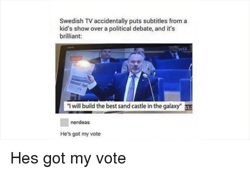 """Best, Kids, and Brilliant: Swedish TV accidentally puts subtitles from a  kid's show over a political debate, and it's  brilliant:  direkt  """"I will build the best sand castle in the galaxy""""  nerdeas  He's got my vote Hes got my vote"""