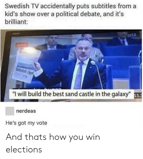 """Best, Kids, and Brilliant: Swedish TV accidentally puts subtitles from a  kid's show over a political debate, and it's  brilliant:  5VL2  direkt  """"I will build the best sand castle in the galaxy""""  nerdeas  He's got my vote And thats how you win elections"""