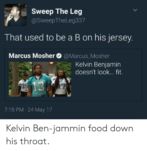 Food, Jammin, and Fitness: Sweep The Leg  @SweepTheLeg337  That used to be a B on his jersey.  Marcus Mosher @Marcus_Mosher  Kelvin Benjamin  doesn't look... fit.  7:18 PM 24 May 17 Kelvin Ben-jammin food down his throat.