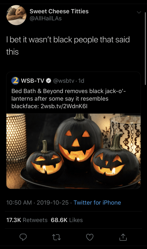 bed: Sweet Cheese Titties  @AllHailLAs  I bet it wasn't black people that said  this  WSB-TV O @wsbtv · 1d  Bed Bath & Beyond removes black jack-o'-  lanterns after some say it resembles  blackface: 2wsb.tv/2WdnK6I  10:50 AM · 2019-10-25 · Twitter for iPhone  17.3K Retweets 68.6K Likes