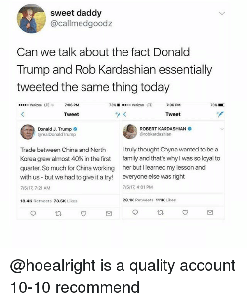 Donald Trump, Family, and Memes: sweet daddy  @callmedgoodz  Can we talk about the fact Donald  Trump and Rob Kardashian essentially  tweeted the same thing today  oVerizon LTE  7:06 PM  73% ..oo Verizon LTE  7:06 PM  73% ..  Tweet  Tweet  Donald J. Trump  @realDonaldTrump  ROBERT KARDASHIAN  Trade between China and North truly thought Chyna wanted to be a  Korea grew almost 40% in the first family and that's why I was so loyal to  quarter. So much for China working her but I learned my lesson and  with us but we had to give it a try! everyone else was right  7/5/17, 7:21 AM  7/5/17, 4:01 PM  18.4K Retweets 73.5K Likes  28.1K Retweets 111K Likes  乜 @hoealright is a quality account 10-10 recommend