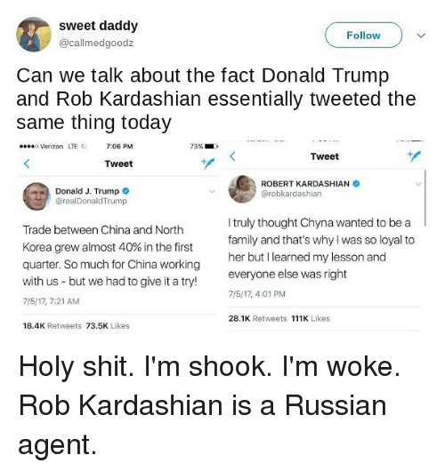 Donald Trump, Family, and Memes: sweet daddy  @callmedgoodz  Follow  Can we talk about the fact Donald Trump  and Rob Kardashian essentially tweeted the  same thing today  Verizon LTE 7:06 PM  73%  Tweet  Tweet  Donald J. Trump  @realDonaldTrump  ROBERT KARDASHIAN  @robkardashian  Trade between China and North  Korea grew almost 40% in the first  quarter. So much for China working  with us - but we had to give it a try!  7/5/17, 7:21 AM  I truly thought Chyna wanted to be a  family and that's w  her but I learned my lesson and  everyone else was right  7/5/17, 4:01 PM  hy was so loyal to  28.1K Retweets 111K Likes  18.4K Retweets 73.5K Likes Holy shit. I'm shook. I'm woke. Rob Kardashian is a Russian agent.
