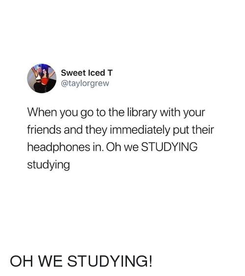 Friends, Headphones, and Library: Sweet Iced T  @taylorgrew  When you go to the library with your  friends and they immediately put their  headphones in. Oh we STUDYING  studying OH WE STUDYING!