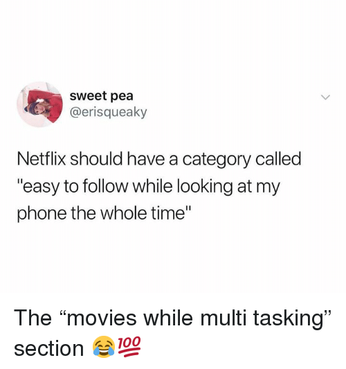 "Netflix, Phone, and Time: sweet pea  @erisqueaky  Netflix should have a category called  ""easy to follow while looking at my  phone the whole time"" The ""movies while multi tasking"" section 😂💯"