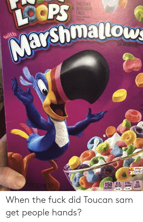 peso: SWEETENED  MULT-GRAIN  CEREAL  LOOPS  ensulzodo  Marshmallow  with  COM MALVAVISCOS  ENL  SHOW  Agran  mostra  TM  Kellogg's  FAMILY  REWARDS  A/PESO NETO  170mg  16,  TOTAL  SUGARS  150 0.5  SODIUM  SAT FAT  CALORIES  3% DV  7% DV When the fuck did Toucan sam get people hands?