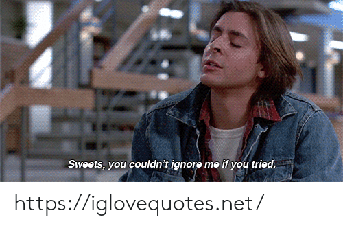 ignore me: Sweets, you couldn't ignore me if you tried https://iglovequotes.net/
