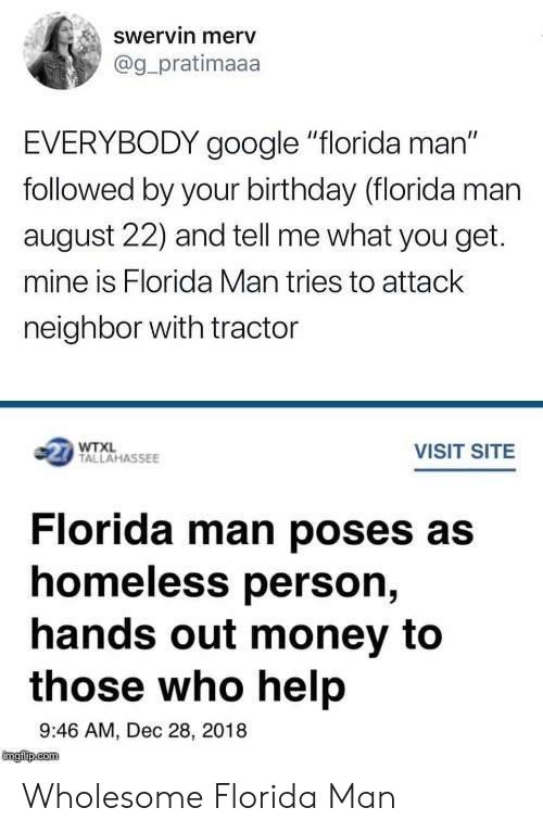 "Birthday, Florida Man, and Google: swervin merv  @g_pratimaaa  EVERYBODY google ""florida man""  followed by your birthday (florida man  august 22) and tell me what you get.  mine is Florida Man tries to attack  neighbor with tractor  1 TALLAHASSEE  VISIT SITE  Florida man poses as  homeless person,  hands out money to  those who help  9:46 AM, Dec 28, 2018 Wholesome Florida Man"