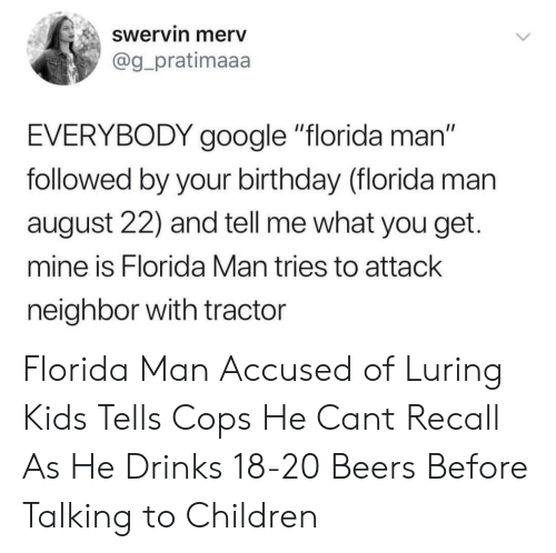 """Birthday, Children, and Florida Man: Swervin merv  @g_pratimaaa  EVERYBODY google """"florida man""""  followed by your birthday (florida man  august 22) and tell me what you get.  mine is Florida Man tries to attack  neighbor with tractor Florida Man Accused of Luring Kids Tells Cops He Cant Recall As He Drinks 18-20 Beers Before Talking to Children"""