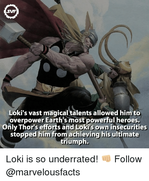 Memes, Earth, and Heroes: SWF  Loki's vast magical talents allowed him to  overpower Earth's most powerful heroes.  Only Thor's efforts and Loki s own insecurities  stopped him from achieving his ultimate  triumph. Loki is so underrated! 👊🏼 Follow @marvelousfacts