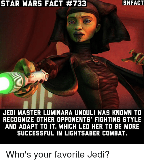 Combate: SWFACT  STAR WARS FACT #733  JEDI MASTER LUMINARA UNDULI WAS KNOWN TO  RECOGNIZE OTHER OPPONENTS FIGHTING STYLE  AND ADAPT TO IT. WHICH LED HER TO BE MORE  SUCCESSFUL IN LIGHTSABER COMBAT. Who's your favorite Jedi?