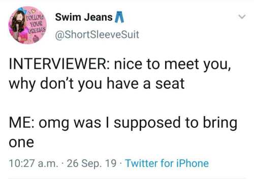 Iphone, Omg, and Twitter: Swim JeansA  FOLLOW  YOUR  DREAMS  @ShortSleeveSuit  INTERVIEWER: nice to meet you,  why don't you have a seat  ME: omg was I supposed to bring  one  10:27 a.m. 26 Sep. 19 Twitter for iPhone