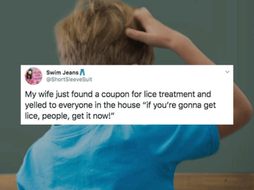 "Lice: Swim JeansA  @ShortSleeveSuit  My wife just found a coupon for lice treatment and  yelled to everyone in the house ""if you're gonna get  ice, people, get it now!"""
