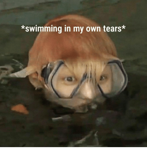Swimming, Own, and Tears: *swimming in my own tears*