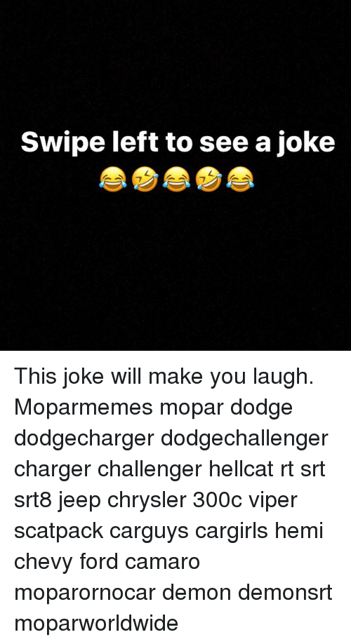 Memes, Camaro, and Chevy: Swipe left to see a joke This joke will make you laugh. Moparmemes mopar dodge dodgecharger dodgechallenger charger challenger hellcat rt srt srt8 jeep chrysler 300c viper scatpack carguys cargirls hemi chevy ford camaro moparornocar demon demonsrt moparworldwide