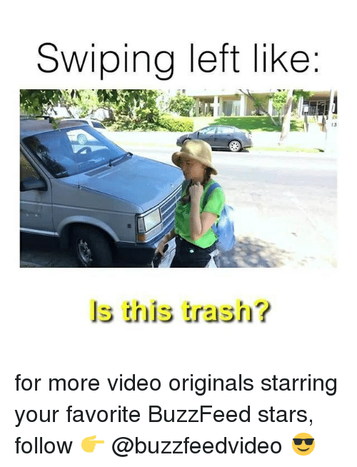 originals: Swiping left like  13  ls this trash? for more video originals starring your favorite BuzzFeed stars, follow 👉 @buzzfeedvideo 😎