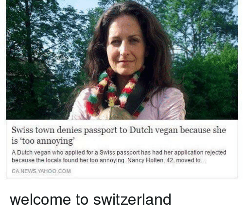 Passport: Swiss town denies passport to Dutch vegan because she  is 'too annoying  A Dutch vegan who applied for a Swiss passport has had her application rejected  because the locals found her too annoying. Nancy Holten, 42, moved to  CA.NEWS.YAHOO.COM welcome to switzerland