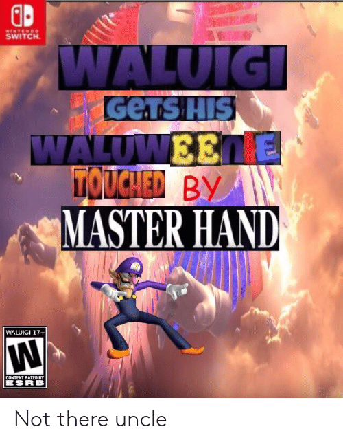 waluigi: SWITCH  GeTs HIS  MASTER HAND  WALUIGI 17+  CONTENT RATED BY  ESRB Not there uncle