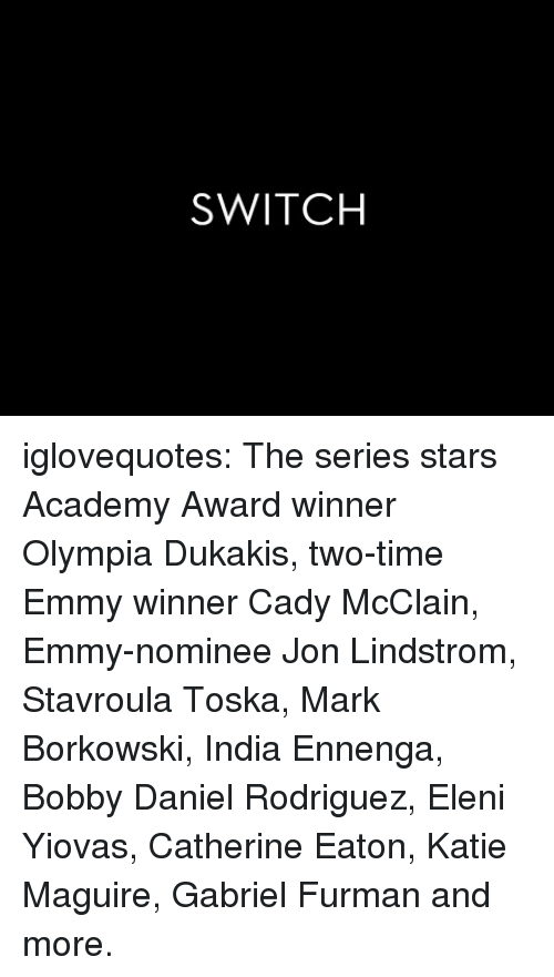 Award Winner: SWITCH iglovequotes:  The series stars Academy Award winner Olympia Dukakis, two-time Emmy winner Cady McClain, Emmy-nominee Jon Lindstrom, Stavroula Toska, Mark Borkowski, India Ennenga, Bobby Daniel Rodriguez, Eleni Yiovas, Catherine Eaton, Katie Maguire, Gabriel Furman and more.