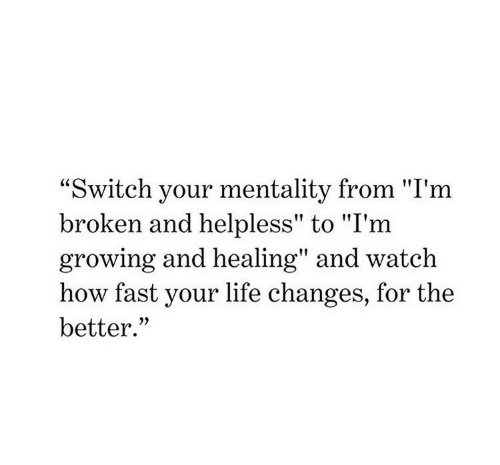 """Healing: """"Switch your mentality from """"I'm  broken and helpless"""" to """"I'm  growing and healing"""" and watch  how fast your life changes, for the  better."""""""