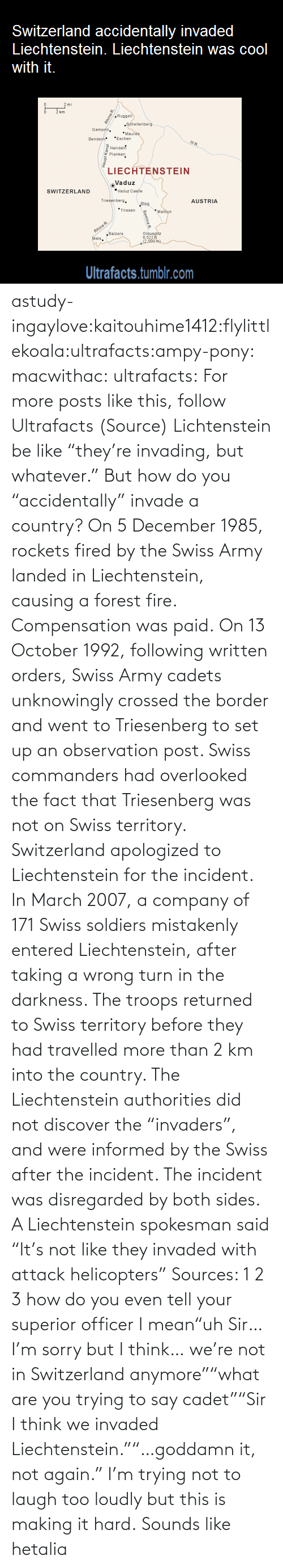 """But Whatever: Switzerland accidentally invaded  Liechtenstein. Liechtenstein was cool  with it.  km  Ruggell  Séhellenberg  Gampfe.  *Maure  *Eschen  Bendern  Nendel  Planken  LIECHTENSTEIN  Vaduz  """"Vaduz Castie  SWITZERLAND  Triesenbers.  AUSTRIA  Steg  *Triesen  *Malbun  Rhine R.  """"Balzers  Mals.  Grausoltz  8,521  2.500 m)  Ultrafacts.tumblr.com  Haupt Kanal  Samina R astudy-ingaylove:kaitouhime1412:flylittlekoala:ultrafacts:ampy-pony:  macwithac:  ultrafacts:  For more posts like this, follow Ultrafacts (Source)  Lichtenstein be like """"they're invading, but whatever.""""  But how do you """"accidentally"""" invade a country?  On 5 December 1985, rockets fired by the Swiss Army landed in Liechtenstein, causing a forest fire. Compensation was paid. On 13 October 1992, following written orders, Swiss Army cadets unknowingly crossed the border and went to Triesenberg to set up an observation post. Swiss commanders had overlooked the fact that Triesenberg was not on Swiss territory. Switzerland apologized to Liechtenstein for the incident. In March 2007, a company of 171 Swiss soldiers mistakenly entered Liechtenstein, after taking a wrong turn in the darkness. The troops returned to Swiss territory before they had travelled more than 2km into the country. The Liechtenstein authorities did not discover the """"invaders"""", and were informed by the Swiss after the incident. The incident was disregarded by both sides. A Liechtenstein spokesman said """"It's not like they invaded with attack helicopters"""" Sources: 1 2 3  how do you even tell your superior officer I mean""""uh Sir… I'm sorry but I think… we're not in Switzerland anymore""""""""what are you trying to say cadet""""""""Sir I think we invaded Liechtenstein.""""""""…goddamn it, not again.""""  I'm trying not to laugh too loudly but this is making it hard.   Sounds like hetalia"""
