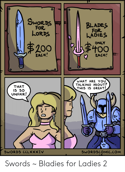 Blades: SwOR DS  BLADES  FOR  FOR  LORDS  LADIES  ONLY  $200  EACH!  EACH!  WHAT ARE YOU  TALKING ABOUT?  THIS IS GREAT!  THAT  IS SO  UNFAIR!  SWORDS CCLXXXIV  SWORDSCOMIC.COM Swords ~ Bladies for Ladies 2