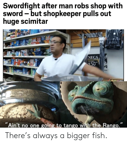 """Fish, Tango, and Sword: Swordfight after man robs shop with  sword -but shopkeeper pulls out  huge scimitar  NDK  ADEN  NECA  450  """"Ain't no one going to tango with the Rango."""" There's always a bigger fish."""